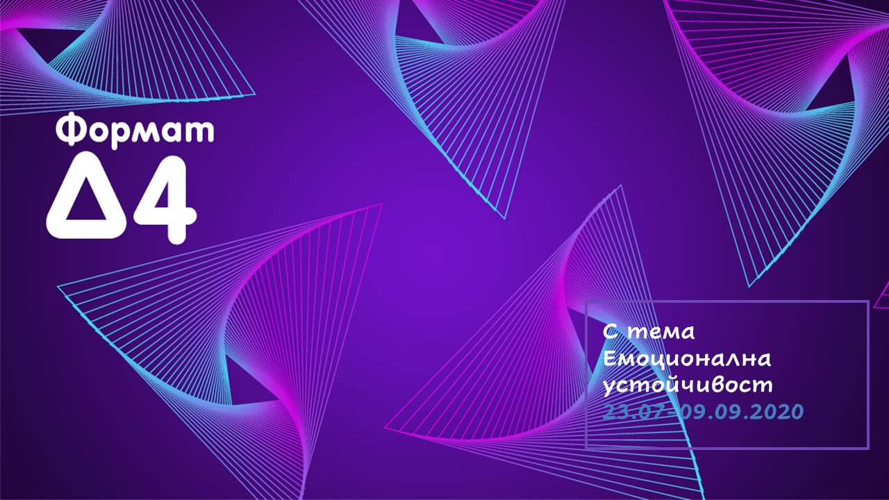 Формат Δ 4 с тема Емоционална устойчивост 23.07-09.09.2020
